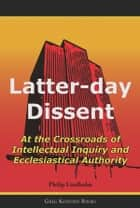 Latter Day Dissent: At the Crossroads of Intellectual Inquiry and Ecclesiastical Authority ebook by Philip Lindholm