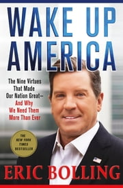 Wake Up America - The Nine Virtues That Made Our Nation Great--and Why We Need Them More Than Ever ebook by Eric Bolling