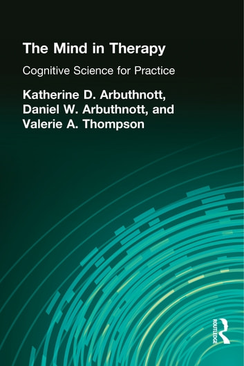 The Mind in Therapy - Cognitive Science for Practice ebook by Katherine D. Arbuthnott,Dennis W. Arbuthnott,Valerie A. Thompson