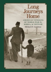 Long Journeys Home - American Veterans of World War II, Korea, and Vietnam ebook by Michael D. Gambone