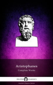 Complete Works of Aristophanes (Delphi Classics) ebook by Aristophanes, Delphi Classics