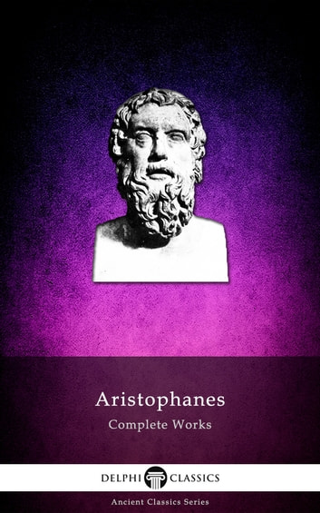 Complete Works of Aristophanes (Delphi Classics) eBook by Aristophanes,Delphi Classics