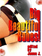 Big Beautiful Babes! Big Girls Need Loving Too! Erotica - Erotic Anthology of Short Stories ebook by J, Janna