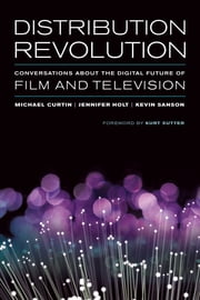 Distribution Revolution - Conversations about the Digital Future of Film and Television ebook by Michael Curtin,Jennifer Holt,Kevin Sanson