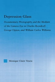 Depression Glass - Documentary Photography and the Medium of the Camera-Eye in Charles Reznikoff, George Oppen, and William Carlos Williams ebook by Monique Vescia