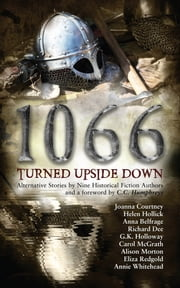 1066 Turned Upside Down - Alternative fiction stories by nine authors ebook by Joanna Courtney,Helen Hollick,Annie Whitehead,Anna Belfrage,Alison Morton,Carol McGrath,Eliza Redgold,GK Holloway,Richard Dee