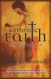 Authentic Faith - The Power of a Fire-Tested Life ebook by Gary L. Thomas
