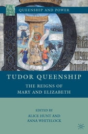 Tudor Queenship - The Reigns of Mary and Elizabeth ebook by Anna Whitelock,Alice Hunt