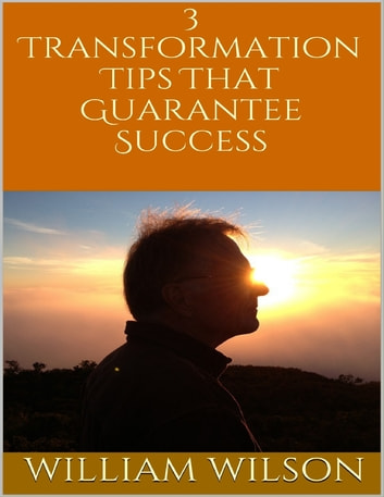 3 Transformation Tips That Guarantee Success ebook by William Wilson