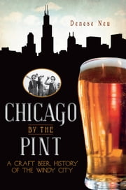 Chicago by the Pint - A Craft Beer History of the Windy City ebook by Denese Neu