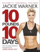 10 pounds in 10 days - The incredible celebrity programme for losing weight fast ebook by Jackie Warner