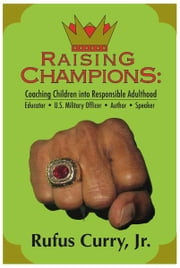 Raising Champions: Coaching Children Into Responsible Adulthood (Spiritual Edition) ebook by Rufus Curry, Jr.