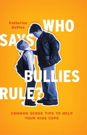 Who Says Bullies Rule? - Common Sense Tips to Help Your Kids to Cope ebook by Catherine DePino