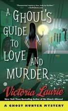 A Ghoul's Guide to Love and Murder ebook by Victoria Laurie