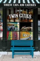 Unique Eats and Eateries of the Twin Cities ebook by Terri Peterson Smith