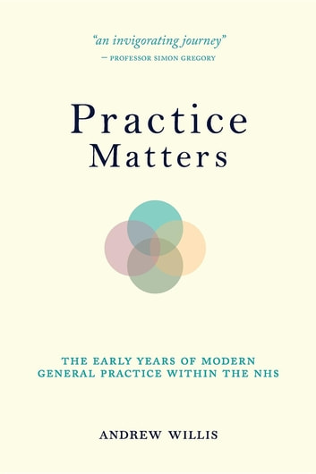 Practice Matters - the Early Years of Modern General Practice within the NHS ebook by Andrew Willis