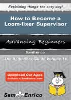 How to Become a Loom-fixer Supervisor ebook by Torri Charles