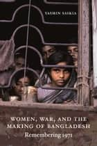 Women, War, and the Making of Bangladesh - Remembering 1971 ebook by Yasmin Saikia