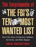 The Encyclopedia of the FBI's Ten Most Wanted List - Over Fifty Years of Convicts, Robbers, Terrorists, and Other Rogues ebook by Duane Swierczynski