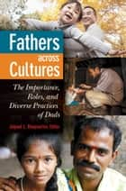 Fathers Across Cultures: The Importance, Roles, and Diverse Practices of Dads - The Importance, Roles, and Diverse Practices of Dads ebook by Jaipaul L. Roopnarine