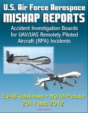 U.S. Air Force Aerospace Mishap Reports: Accident Investigation Boards for UAV/UAS Remotely Piloted Aircraft (RPA) Incidents Involving the EQ-4B Global Hawk and MQ-1B Predator in 2011 and 2012 ebook by Progressive Management