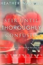 Stir Until Thoroughly Confused ebook by Heather Wardell