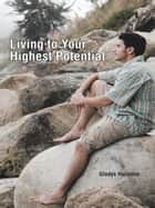 Ebook Living to Your Highest Potential di Gladys Hutchins