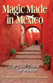 Magic Made in Mexico: Live Your Dream . . . in Mexico ebook by Joanna van der Gracht de Rosado