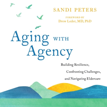 Aging with Agency - Building Resilience, Confronting Challenges, and Navigating Eldercare audiobook by Sandi Peters