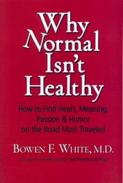Why Normal Isn't Healthy - How to Find Heart, Meaning, Passion & Humor on the Road Most Traveled ebook by Bowen F. White MD
