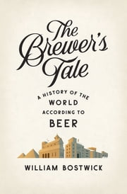 The Brewer's Tale: A History of the World According to Beer ebook by William Bostwick