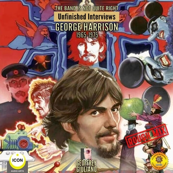 The Band Is Not Quite Right: Unfinished Interviews George Harrison 1965-1975 audiobook by Geoffrey Giuliano