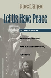 Let Us Have Peace - Ulysses S. Grant and the Politics of War and Reconstruction, 1861-1868 ebook by Brooks D. Simpson