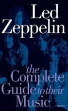 Led Zeppelin: The Complete Guide To Their Music ebook by Dave Lewis