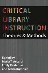 Critical Library Instruction: Theories and Methods ebook by Accardi, Maria