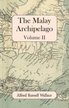 The Malay Archipelago, Volume II ebook by Alfred Russell Wallace