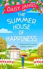 The Summer House of Happiness: A delightfully feel-good romantic comedy perfect for holiday! ebook by Daisy James
