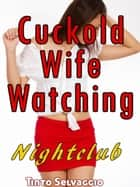 Cuckold Wife Watching: Nightclub ebook by Tinto Selvaggio