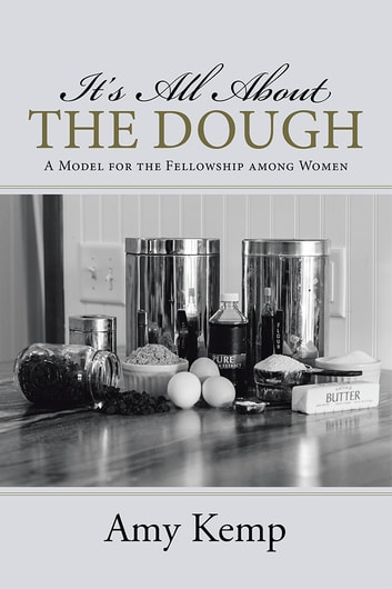 It's All About the Dough - A Model for the Fellowship among Women ebook by Amy Kemp