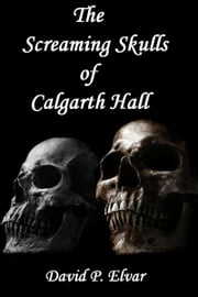 The Screaming Skulls of Calgarth Hall ebook by David P. Elvar