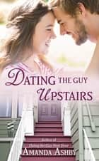 Dating the Guy Upstairs ebook by Amanda Ashby