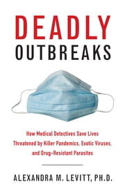 Deadly Outbreaks - How Medical Detectives Save Lives Threatened by Killer Pandemics, Exotic Viruses, and Drug-Resistant Parasites ebook by Ph.D. Alexandra M. Levitt, Donald R. Hopkins, M.D.