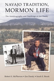 Navajo Tradition, Mormon Life - The Autobiography and Teachings of Jim Dandy ebook by Robert S. McPherson, Jim Dandy, Sarah E. Burak