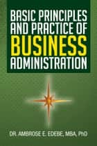 Basic Principles and Practice of Business Administration ebook by MBA PhD Dr. Ambrose E. Edebe