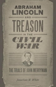 Abraham Lincoln and Treason in the Civil War: The Trials of John Merryman ebook by White, Jonathan W.