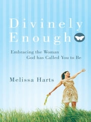 Divinely Enough - Embracing the Woman God Has Called You to Be ebook by Melissa Harts