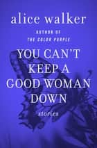 You Can't Keep a Good Woman Down - Stories ebook by Alice Walker
