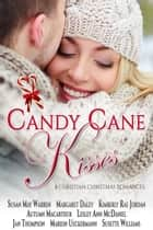 Candy Cane Kisses: 8 Christian Christmas Romances ebook by Susan May Warren,Margaret Daley,Kimberly Rae Jordan,Autumn Macarthur,Lesley Ann McDaniel,Jan Thompson,Marion Ueckermann,Susette Williams