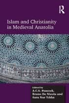 Islam and Christianity in Medieval Anatolia ebook by A.C.S. Peacock,Bruno De Nicola