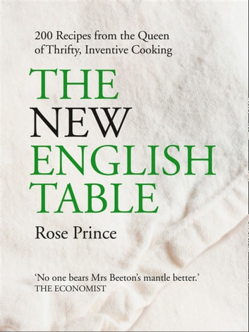 The New English Table: 200 Recipes from the Queen of Thrifty, Inventive Cooking ebook by Rose Prince
